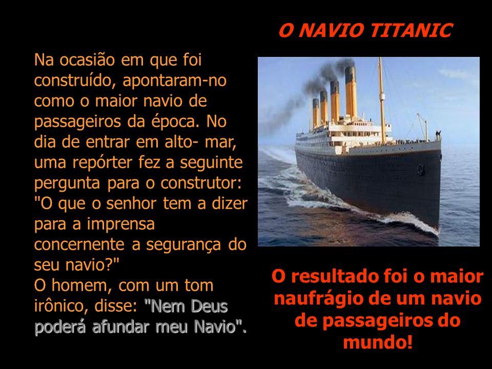 O NAVIO TITANIC O resultado foi o maior naufrágio de um navio de passageiros do mundo.