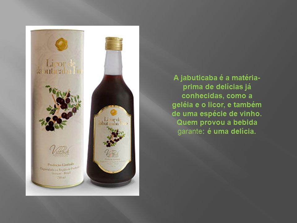 A jabuticaba é a matéria- prima de delícias já conhecidas, como a geléia e o licor, e também de uma espécie de vinho.