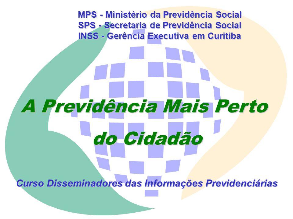 MPS - Ministério da Previdência Social SPS - Secretaria de Previdência Social INSS - Gerência Executiva em Curitiba A Previdência Mais Perto do Cidadão Curso Disseminadores das Informações Previdenciárias