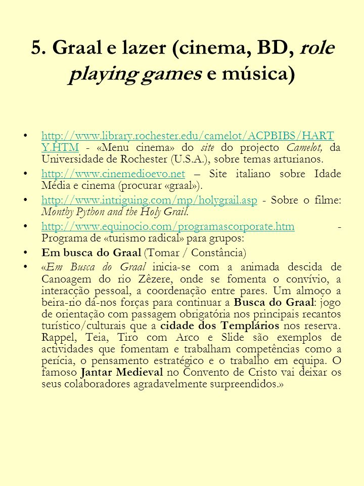 http://www.theswordandthegrail.com/index.htm - BD, jogos, miniaturas e cinema (sobretudo de animação).http://www.theswordandthegrail.com/index.htm http://www.graalonline.com/index.php - Role playing game baseado na busca do Graal.http://www.graalonline.com/index.php http://www.labgraal.org/lab-grp.htm - Grupo italiano de música celta.http://www.labgraal.org/lab-grp.htm http://www.youtube.com/watch?v=xkJOkt88uBU - Indiana Jones parodiado.http://www.youtube.com/watch?v=xkJOkt88uBU http://www.youtube.com/watch?v=XWwF8WlIqlY - joan baez canta dear sir galahad http://www.youtube.com/watch?v=XWwF8WlIqlY http://www.youtube.com/watch?v=SMMQqJ9v3G8 (música)http://www.youtube.com/watch?v=SMMQqJ9v3G8 http://www.youtube.com/watch?v=0RwDLedoVyw&mode=r elated&search= (música)http://www.youtube.com/watch?v=0RwDLedoVyw&mode=r elated&search http://www.youtube.com/watch?v=WdstMnZX5IA (música)http://www.youtube.com/watch?v=WdstMnZX5IA http://www.youtube.com/watch?v=uKGjQKbauuc (música)http://www.youtube.com/watch?v=uKGjQKbauuc http://www.youtube.com/watch?v=x_iAHl5rwtk (música)http://www.youtube.com/watch?v=x_iAHl5rwtk