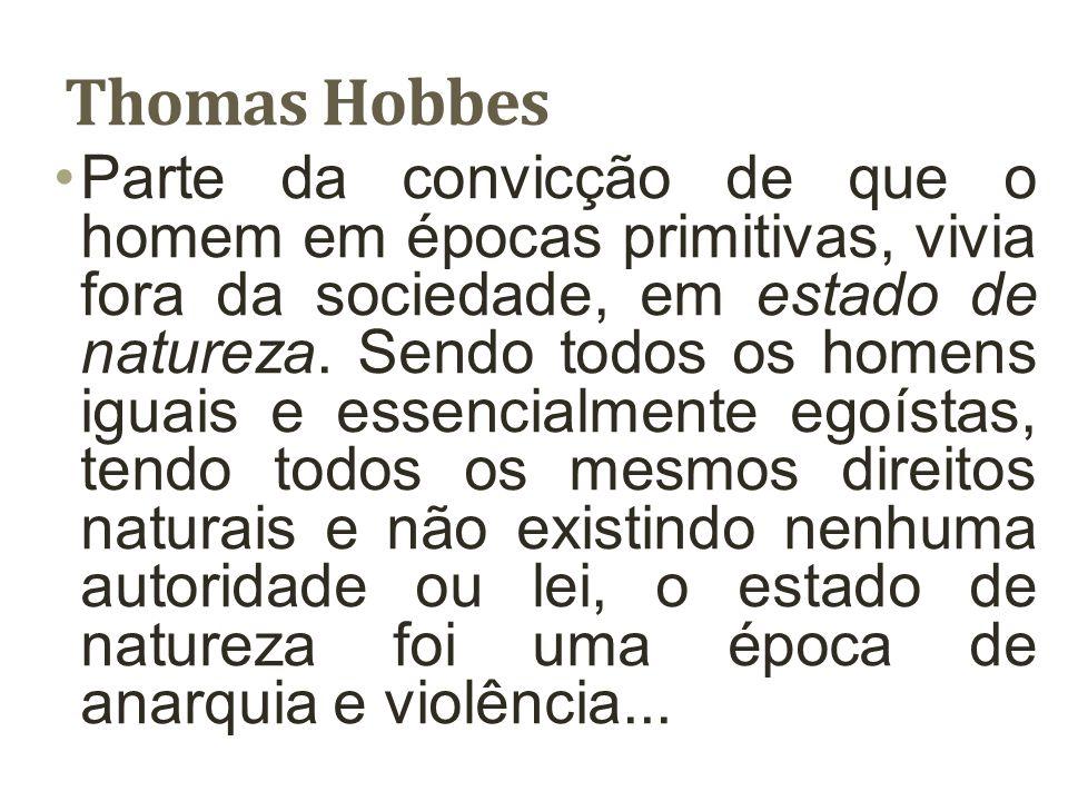 Thomas Hobbes Em que o indivíduo levava uma vida solitária, sórdida e brutal, pois nenhum era tão forte que não temesse os outros, nem tão fraco que não fosse perigoso aos demais.