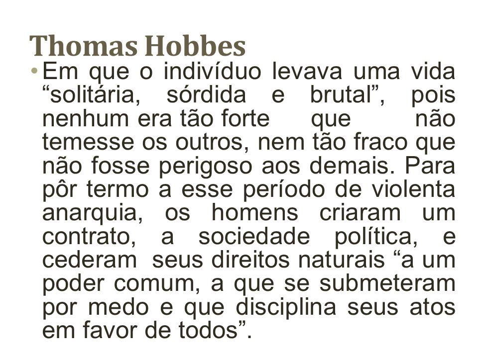 Thomas Hobbes A natureza não colocou no homem o instinto de sociabilidade; o homem só busca o outro por interesse ou por necessidade.