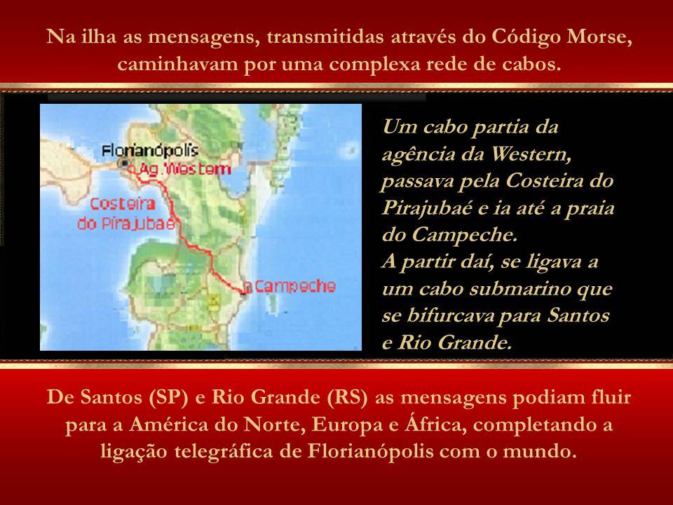 De Santos (SP) e Rio Grande (RS) as mensagens podiam fluir para a América do Norte, Europa e África, completando a ligação telegráfica de Florianópolis com o mundo.