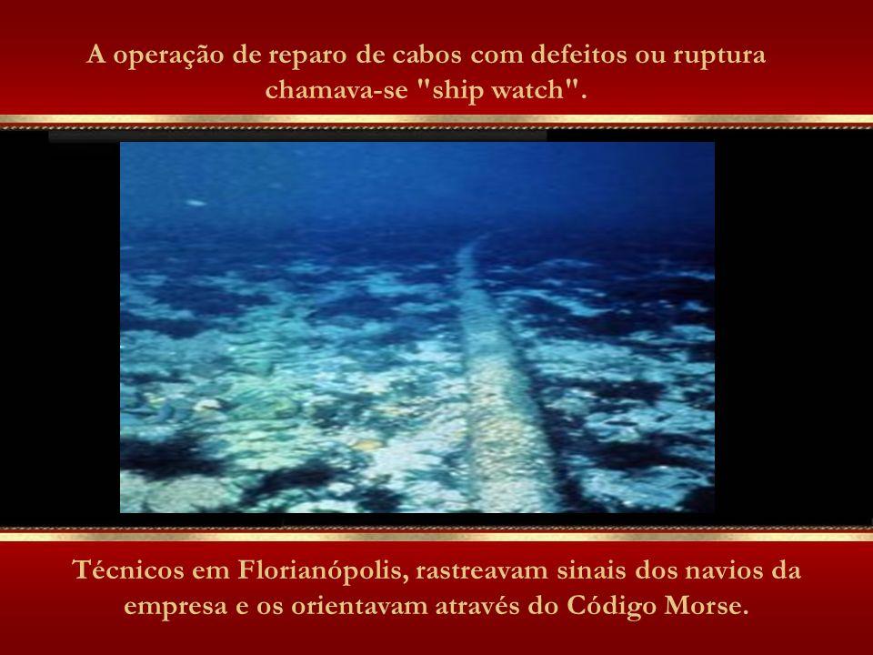 A operação de reparo de cabos com defeitos ou ruptura chamava-se ship watch .