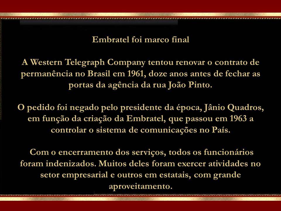 Embratel foi marco final A Western Telegraph Company tentou renovar o contrato de permanência no Brasil em 1961, doze anos antes de fechar as portas da agência da rua João Pinto.