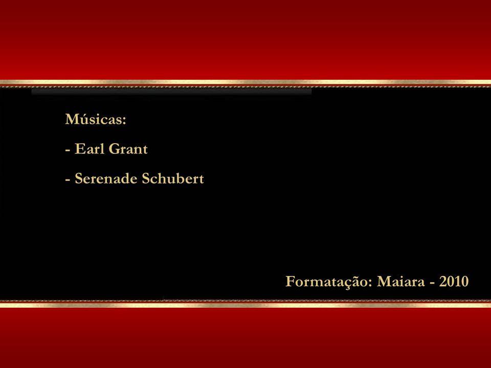 Músicas: - Earl Grant - Serenade Schubert Formatação: Maiara - 2010