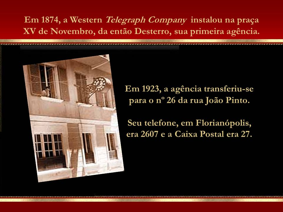 Em 1874, a Western Telegraph Company instalou na praça XV de Novembro, da então Desterro, sua primeira agência.