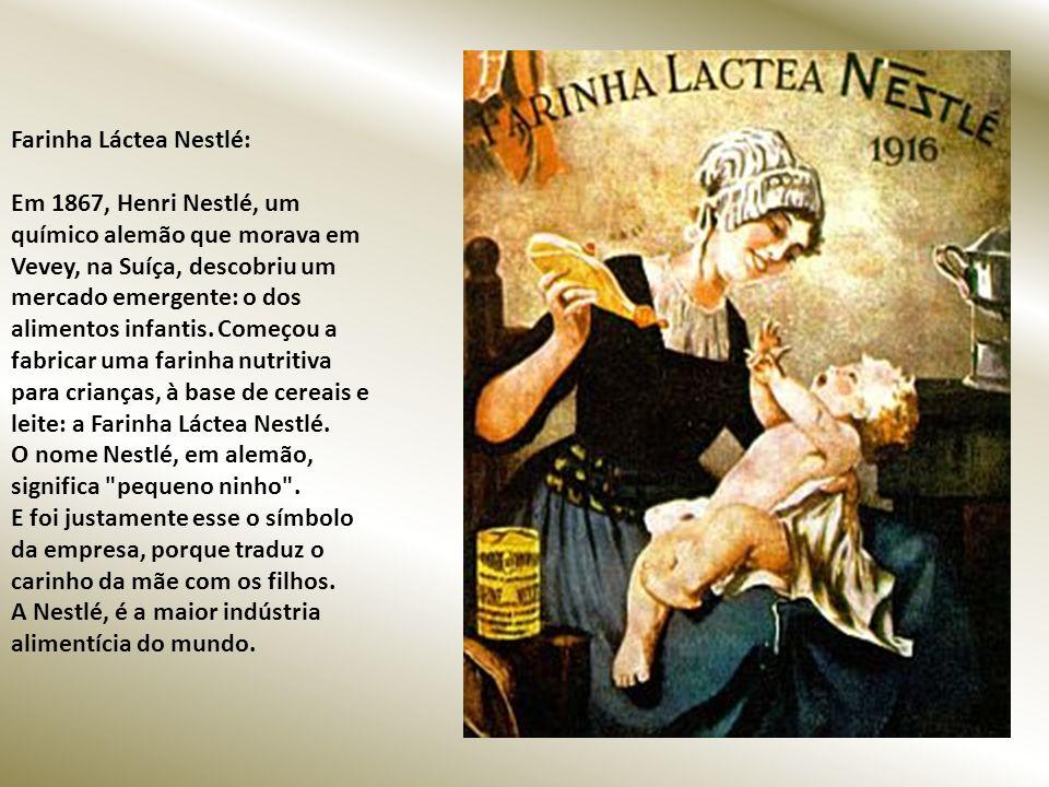 Farinha Láctea Nestlé: Em 1867, Henri Nestlé, um químico alemão que morava em Vevey, na Suíça, descobriu um mercado emergente: o dos alimentos infantis.