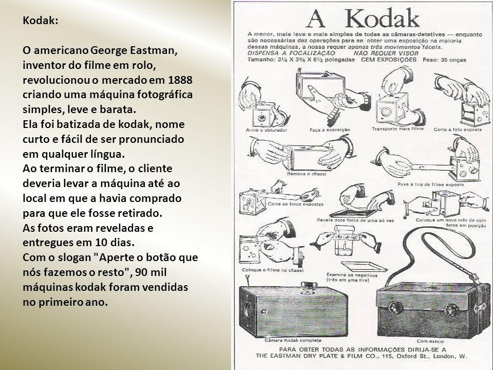 Kodak: O americano George Eastman, inventor do filme em rolo, revolucionou o mercado em 1888 criando uma máquina fotográfica simples, leve e barata.