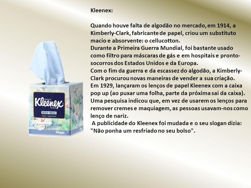 Kleenex: Quando houve falta de algodão no mercado, em 1914, a Kimberly-Clark, fabricante de papel, criou um substituto macio e absorvente: o cellucotton.