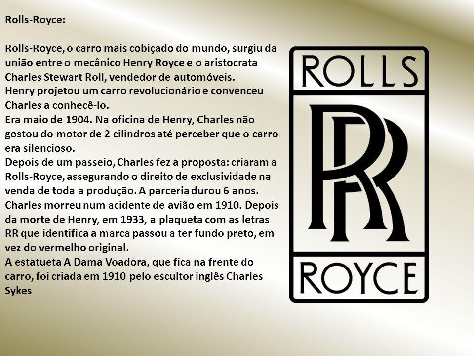 Rolls-Royce: Rolls-Royce, o carro mais cobiçado do mundo, surgiu da união entre o mecânico Henry Royce e o aristocrata Charles Stewart Roll, vendedor de automóveis.
