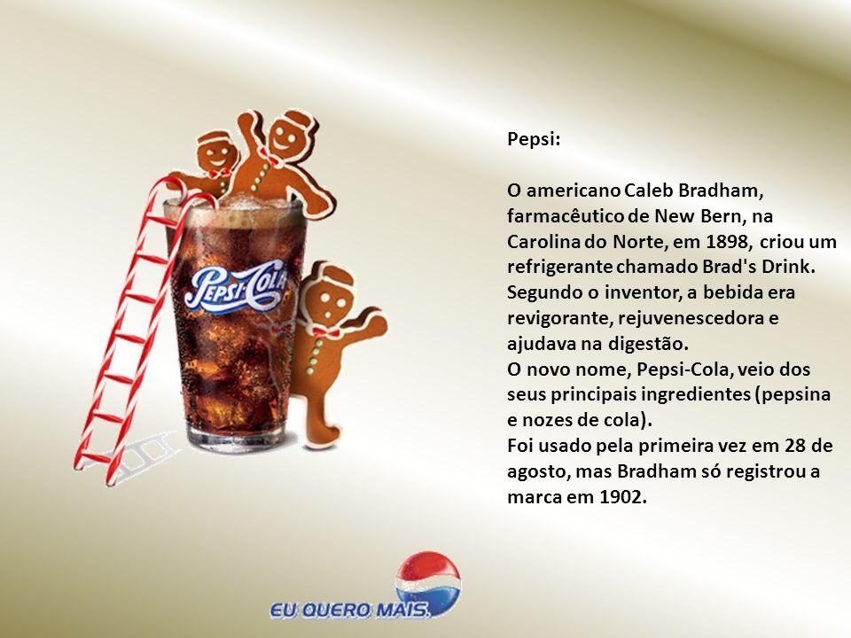 Pepsi: O americano Caleb Bradham, farmacêutico de New Bern, na Carolina do Norte, em 1898, criou um refrigerante chamado Brad s Drink.