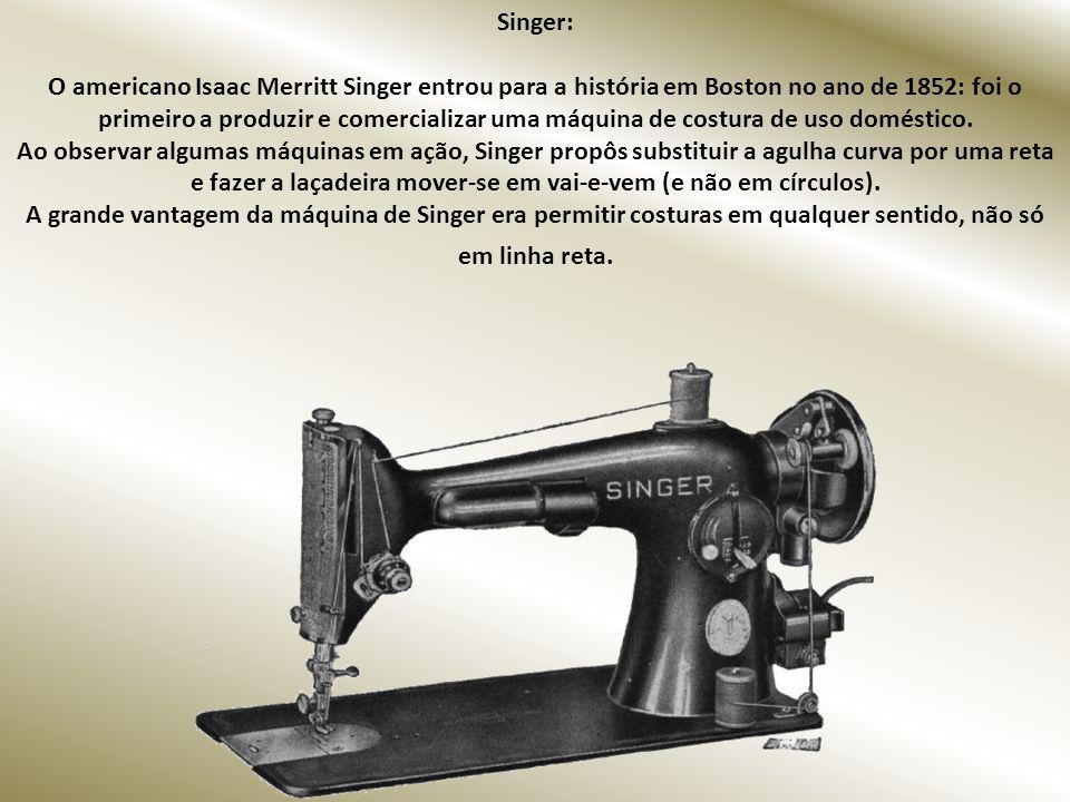 Singer: O americano Isaac Merritt Singer entrou para a história em Boston no ano de 1852: foi o primeiro a produzir e comercializar uma máquina de costura de uso doméstico.