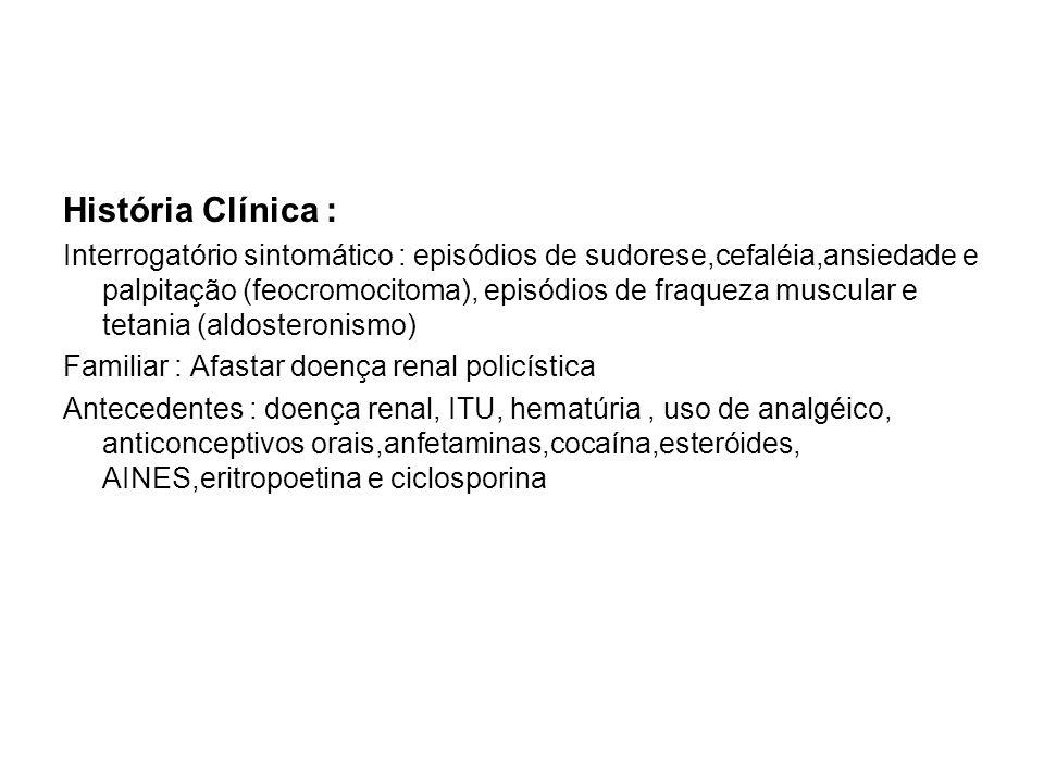Exame Físico : Sopro abdominal ( Renovascular) Rins palpáveis ( Rins Policísticos) Diferença em pressão entre membros inferiores e superiores (Coarctação) Sopro precordial (Doença aórtica) Fáscies típica ( Cushing) Estigmas de neurofibromatose ( feocromocitoma)