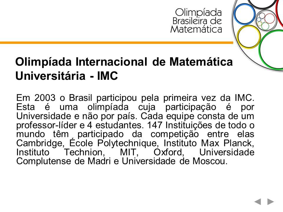 Olimpíada Internacional de Matemática Universitária - IMC O Brasil participa da competição desde 2003, conquistando desde então um total de 84 medalhas, sendo uma de ouro especial (Grand First Prize), 12 de ouro (First Prize), 29 de prata (Second Prize) e 42 de bronze (Third Prize).