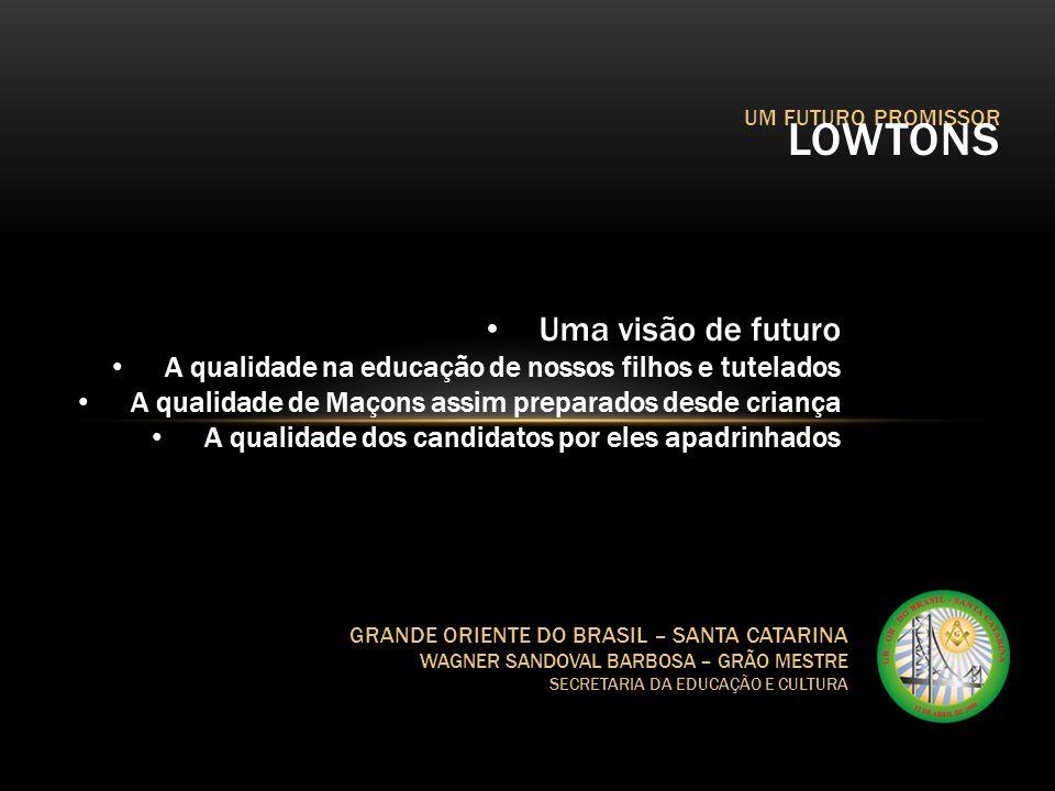 UM FUTURO PROMISSOR LOWTONS GRANDE ORIENTE DO BRASIL – SANTA CATARINA WAGNER SANDOVAL BARBOSA – GRÃO MESTRE SECRETARIA DA EDUCAÇÃO E CULTURA E como será essa Educação .