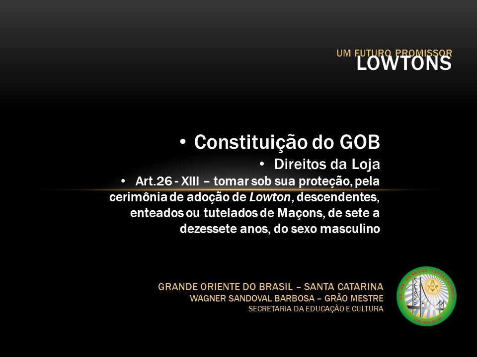 UM FUTURO PROMISSOR LOWTONS GRANDE ORIENTE DO BRASIL – SANTA CATARINA WAGNER SANDOVAL BARBOSA – GRÃO MESTRE SECRETARIA DA EDUCAÇÃO E CULTURA Regulamento Geral da Federação Art.