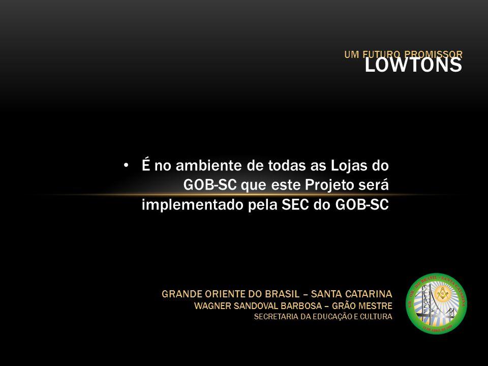 UM FUTURO PROMISSOR LOWTONS GRANDE ORIENTE DO BRASIL – SANTA CATARINA WAGNER SANDOVAL BARBOSA – GRÃO MESTRE SECRETARIA DA EDUCAÇÃO E CULTURA Candidatos à Maçonaria O Lowton não é solução completa Apoio ao Sistema de Admissão