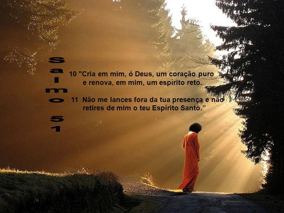 10 Cria em mim, ó Deus, um coração puro e renova, em mim, um espírito reto.