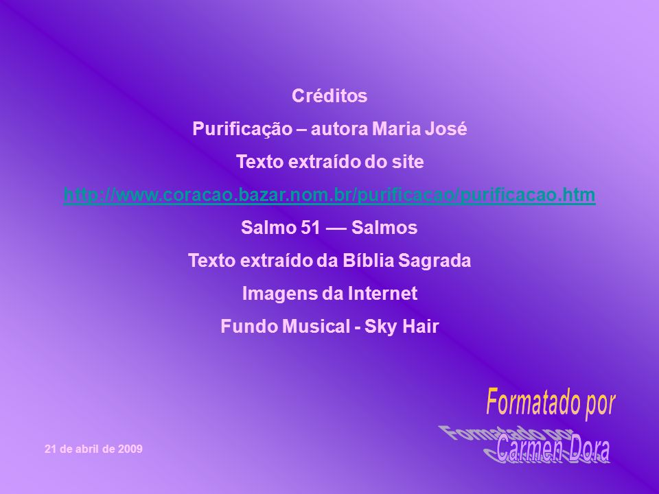 Créditos Purificação – autora Maria José Texto extraído do site http://www.coracao.bazar.nom.br/purificacao/purificacao.htm Salmo 51 –– Salmos Texto extraído da Bíblia Sagrada Imagens da Internet Fundo Musical - Sky Hair 21 de abril de 2009