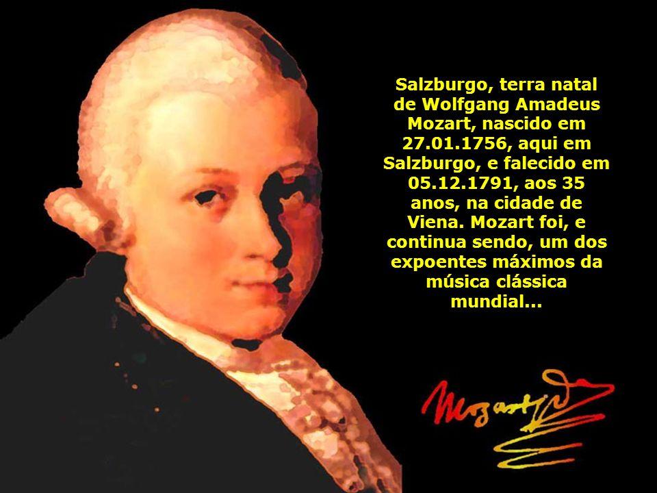 Salzburgo, terra natal de Wolfgang Amadeus Mozart, nascido em 27.01.1756, aqui em Salzburgo, e falecido em 05.12.1791, aos 35 anos, na cidade de Viena.
