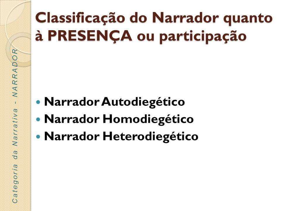 Classificação do Narrador quanto à PRESENÇA ou participação Narrador Autodiegético - o narrador participa na ação como personagem principal e faz a narração na primeira pessoa.