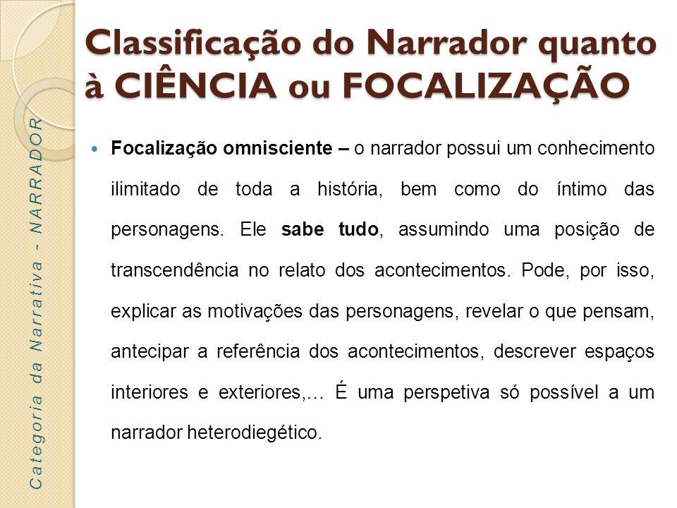 Classificação do Narrador quanto à CIÊNCIA ou FOCALIZAÇÃO Focalização interna – o narrador relata os acontecimentos, assumindo o ponto de vista de uma personagem, daí que, neste caso, o seu conhecimento se restrinja ao que a personagem vê/sabe.