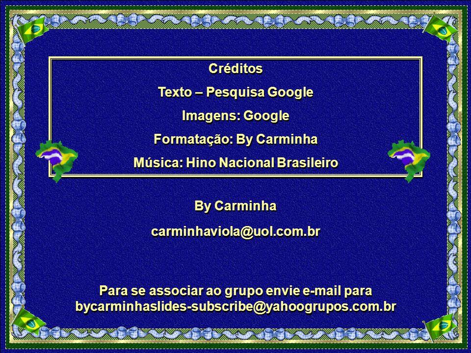 Créditos Texto – Pesquisa Google Imagens: Google Formatação: By Carminha Música: Hino Nacional Brasileiro Créditos Texto – Pesquisa Google Imagens: Google Formatação: By Carminha Música: Hino Nacional Brasileiro By Carminha By Carminha carminhaviola@uol.com.br Para se associar ao grupo envie e-mail para bycarminhaslides-subscribe@yahoogrupos.com.br Para se associar ao grupo envie e-mail para bycarminhaslides-subscribe@yahoogrupos.com.br