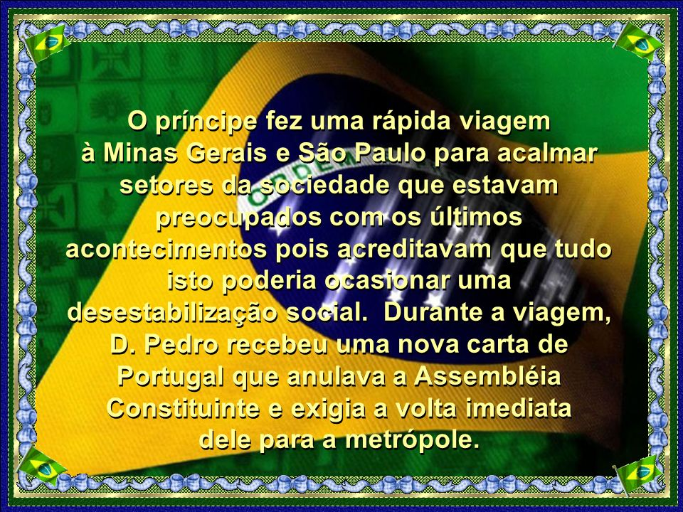 O príncipe fez uma rápida viagem à Minas Gerais e São Paulo para acalmar setores da sociedade que estavam preocupados com os últimos acontecimentos pois acreditavam que tudo isto poderia ocasionar uma desestabilização social.