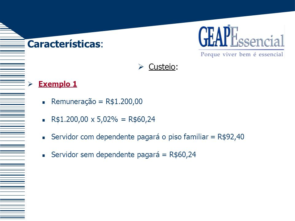 Características: Custeio: Exemplo 2 Remuneração = R$5.500,00 R$5.500,00 x 5,02% = R$276,10 Servidor com dependente pagará = R$276,10 Servidor sem dependente pagará o teto individual = R$125,00