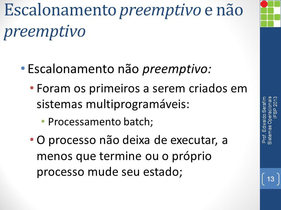 Escalonamento preemptivo e não preemptivo Escalonamento preemptivo: O SO pode interrompe-lo, mudando seu estado de execução para pronto; O SO pode priorizar a execução de processos; Políticas de escalonamento podem melhorar o uso da CPU, balanceando a carga de processamento.