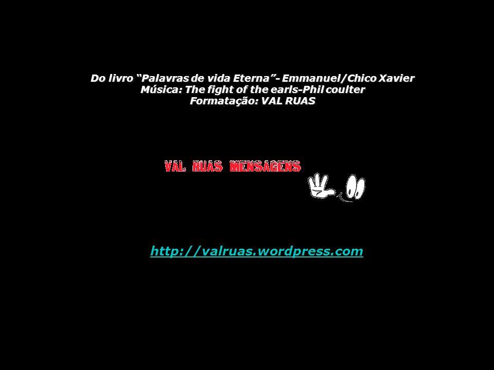 Do livro Palavras de vida Eterna- Emmanuel/Chico Xavier Música: The fight of the earls-Phil coulter Formatação: VAL RUAS http://valruas.wordpress.com