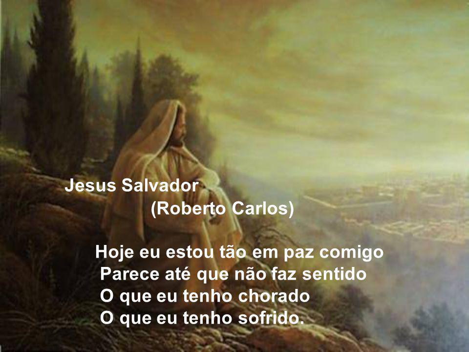 Jesus Salvador (Roberto Carlos) Hoje eu estou tão em paz comigo Parece até que não faz sentido O que eu tenho chorado O que eu tenho sofrido.