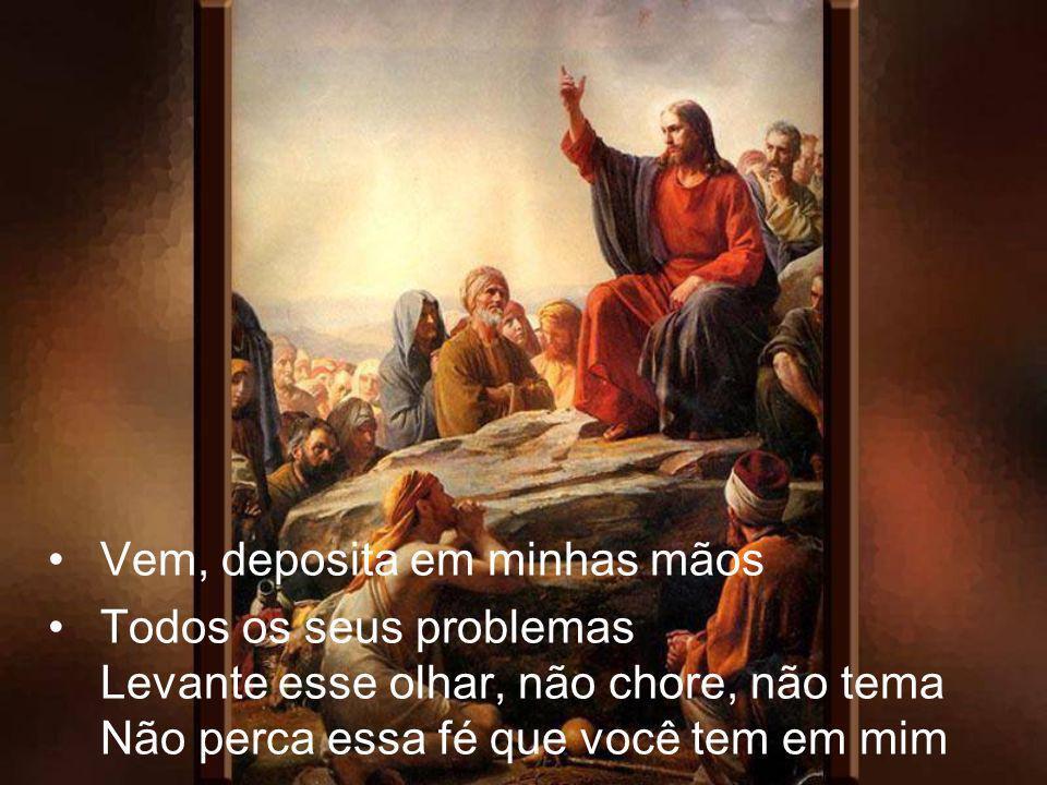 Vem, deposita em minhas mãos Todos os seus problemas Levante esse olhar, não chore, não tema Não perca essa fé que você tem em mim