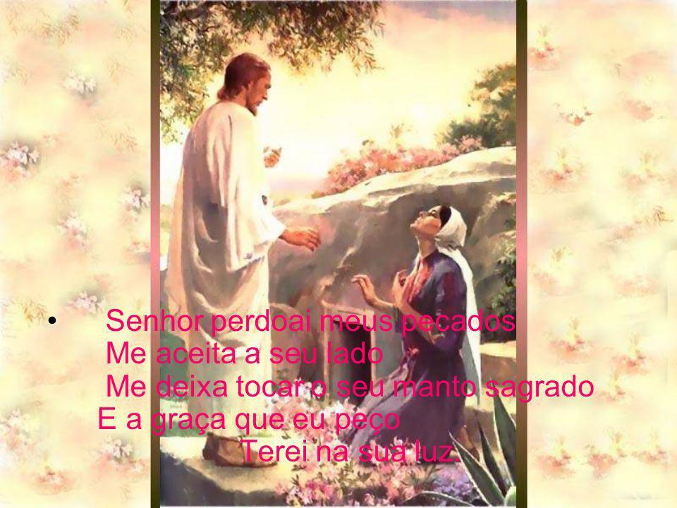 Senhor perdoai meus pecados Me aceita a seu lado Me deixa tocar o seu manto sagrado E a graça que eu peço Terei na sua luz.