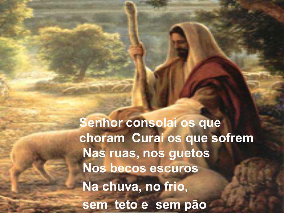 Senhor consolai os que choram Curai os que sofrem Nas ruas, nos guetos Nos becos escuros Na chuva, no frio, sem teto e sem pão