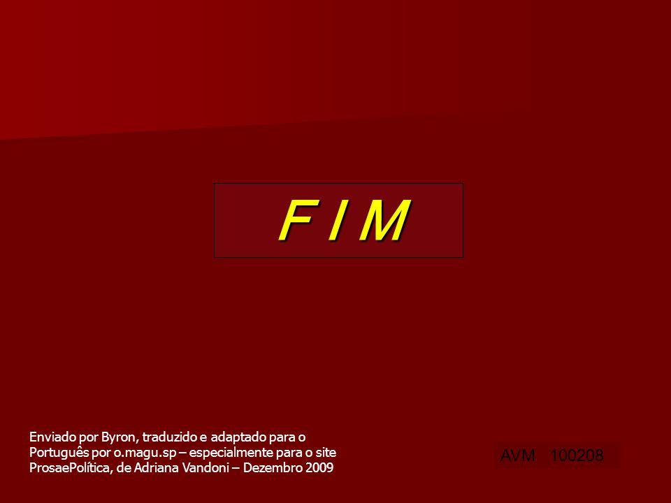 F I M AVM 100208 Enviado por Byron, traduzido e adaptado para o Português por o.magu.sp – especialmente para o site ProsaePolítica, de Adriana Vandoni – Dezembro 2009