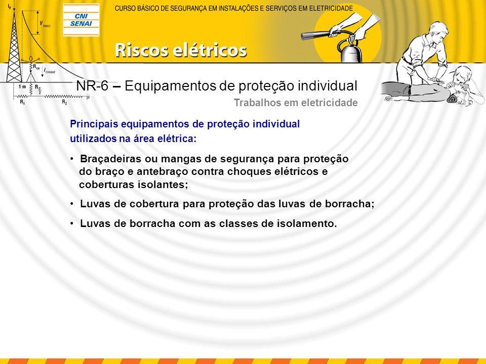 Tabela – Classes de luvas isolantes (NBR 10622/89) NR-6 – Equipamentos de proteção individual Trabalhos em eletricidade Classe 00 0 1 2 3 4 500 1.000 7.500 17.500 26.500 36.000 Tensão de uso (V) 2.500 5.000 10.000 20.000 30.000 40.000 5.000 6.000 20.000 30.000 40.000 50.000 Bege vermelha branca amarela verde laranja Tensão de ensaio (V) Tensão de perfuração (V) Cor