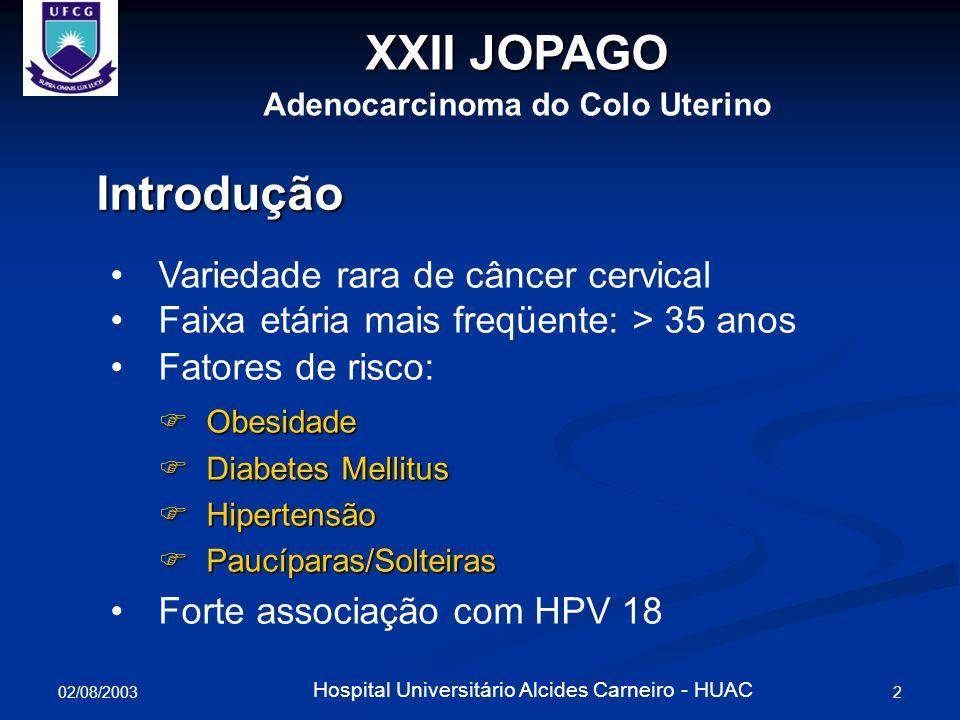 02/08/2003 3 Hospital Universitário Alcides Carneiro - HUAC X Jornada de Ginecologia Adenocarcinoma do Colo Uterino Relato de Caso Paciente D.D.S.D., 22a, divorciada, atendida (maio/2003) no ambulatório do HUAC, com história de sinusorragia nos três últimos meses; Colpocitologia oncótica: Adenocarcinoma de colo; Biópsia cervical (Abril 2003): Adenocarcinoma de células claras (ACC); Ciclos menstruais regulares; Iniciação sexual aos 18a; Dois parceiros, G:I, P:I, parto aos 21a; Submetida a eletrocauterização cervical (abril/2003)