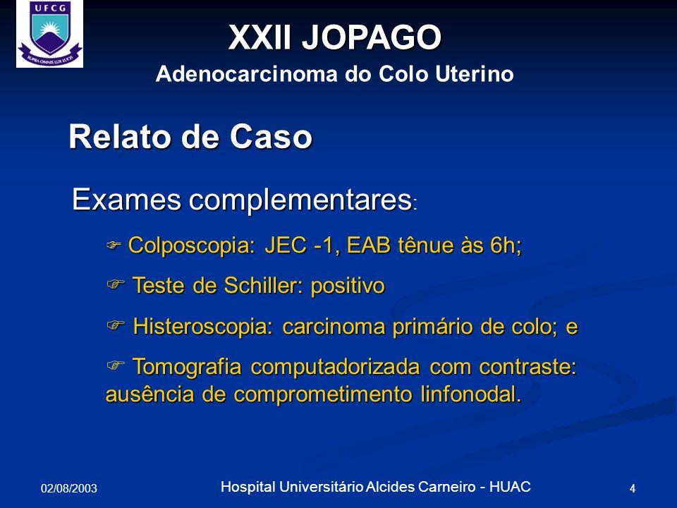 02/08/2003 5 Hospital Universitário Alcides Carneiro - HUAC XXII JOPAGO Adenocarcinoma do Colo Uterino Relato de Caso Estadiamento do câncer de colo: Estágio IB1 Histerectomia Radical (Piver III) – 03/06/2003 Histerectomia Radical (Piver III) – 03/06/2003 Exame Histopatológico: ACC, restrito ao colo uterino, linfonodos livres.