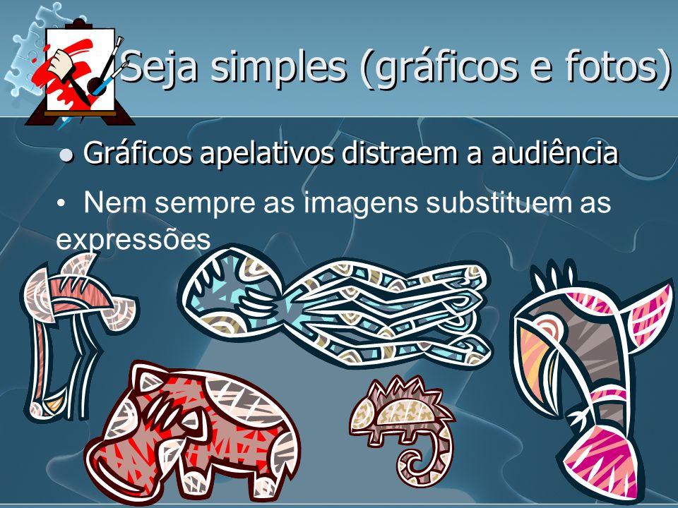 Seja simples (gráficos e fotos) Gráficos apelativos distraem a audiência Nem sempre as imagens substituem as expressões