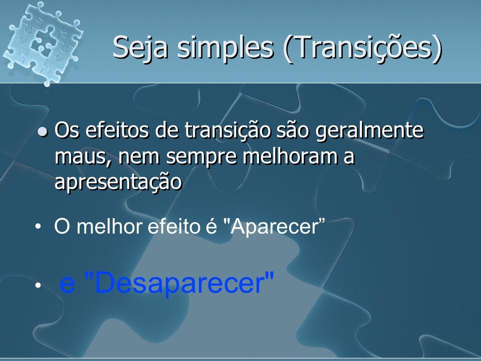 Seja simples (Transições) Os efeitos de transição são geralmente maus, nem sempre melhoram a apresentação O melhor efeito é Aparecer e Desaparecer