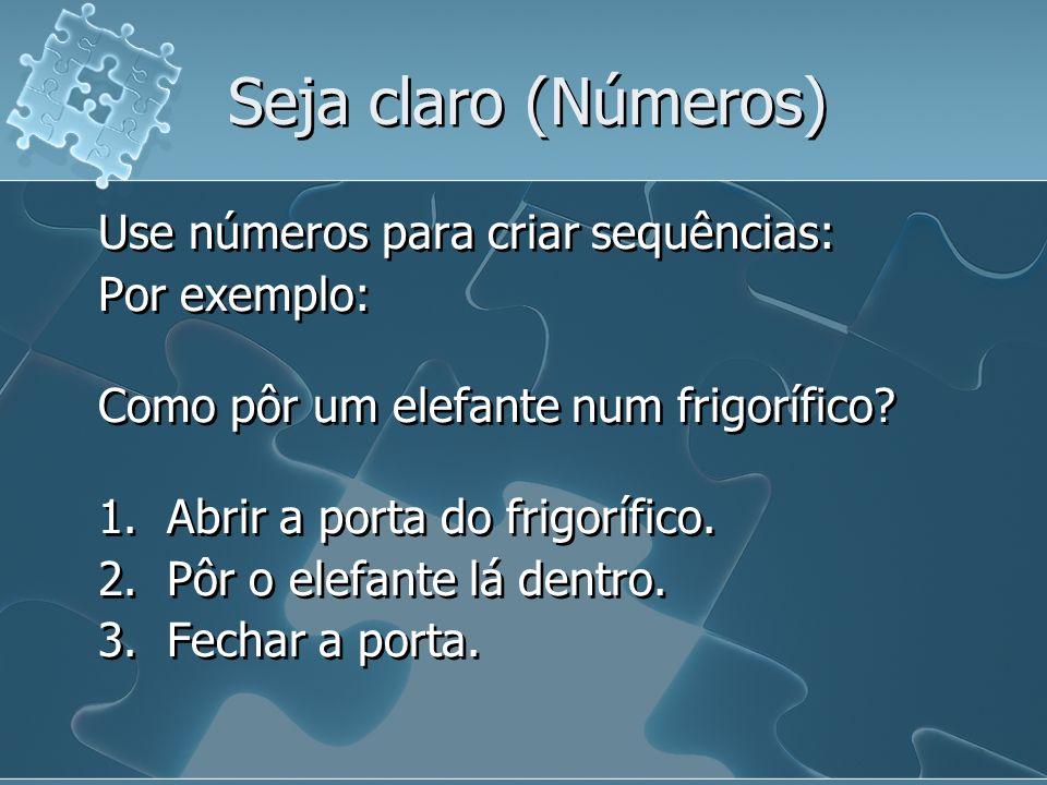 Seja claro (Números) Use números para criar sequências: Por exemplo: Como pôr um elefante num frigorífico.