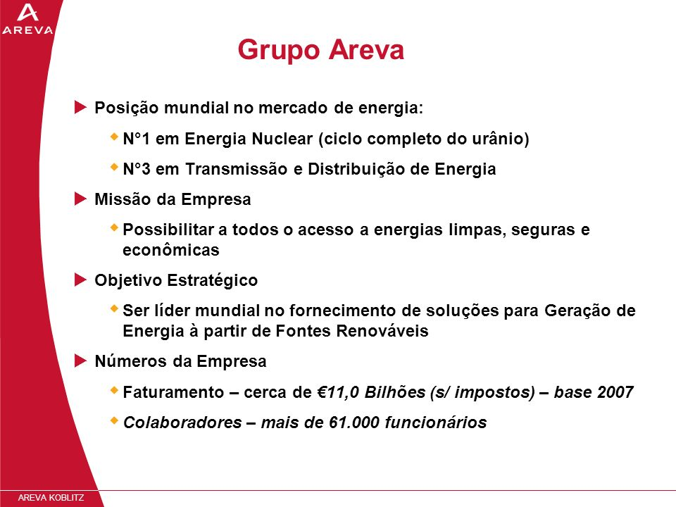 AREVA KOBLITZ EUROPE & CIS ASIA-PACIFIC NORTH & SOUTH AMERICA AFRICA & MIDDLE EAST Fábricas & Escritórios 17% of sales - Nuclear: 67% - T&D: 33 % 12% of employees 7% of sales - Nuclear: 9% - T&D: 91% 4% of employees 14% of sales - Nuclear: 47% - T&D: 53% 11% of employees 62% of sales - Nuclear: 76% - T&D: 24% 73% of employees 100 Países Marketing & Vendas 41 Países Fábricas & Escritórios Grupo Areva