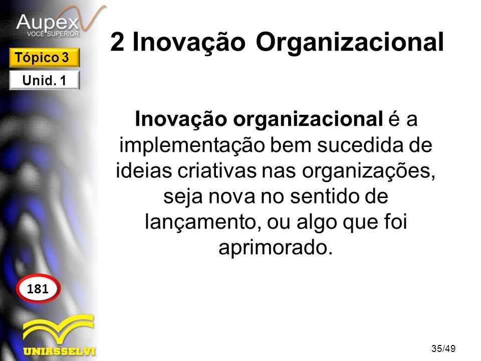2 Inovação Organizacional Quanto mais criatividade útil se tem, mais inovação irá se gerar na organização, podendo utilizar este fator para se tornar mais competitiva no mercado em que está inserida.