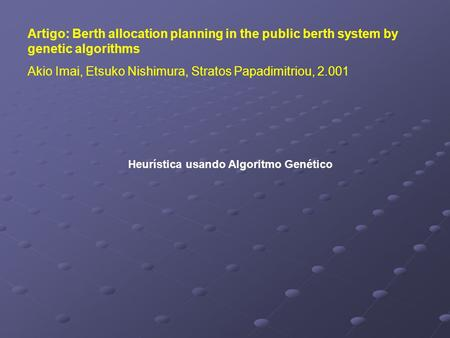 Artigo: Berth allocation planning in the public berth system by genetic algorithms Akio Imai, Etsuko Nishimura, Stratos Papadimitriou, 2.001 Heurística.