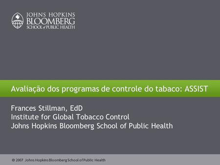  2007 Johns Hopkins Bloomberg School of Public Health Avaliação dos programas de controle do tabaco: ASSIST Frances Stillman, EdD Institute for Global.