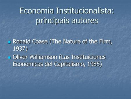 Economia Institucionalista: principais autores Economia Institucionalista: principais autores Ronald Coase (The Nature of the Firm, 1937) Ronald Coase.
