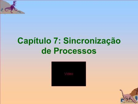 Video Capítulo 7: Sincronização de Processos. Silberschatz, Galvin and Gagne  2002 3.2 Video Operating System Concepts Assuntos n Cenário n O problema.