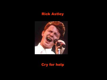 Rick Astley Cry for help She's taken my time. Ela tem tomado o meu tempo Convince me she's fine. Me convencendo de que está bem But when she leaves.
